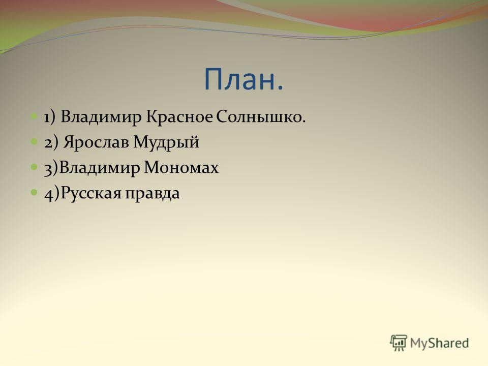 План. 1) Владимир Красное Солнышко. 2) Ярослав Мудрый 3)Владимир Мономах 4)Русская правда