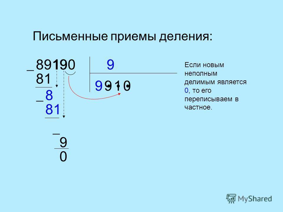 Письменные приемы деления: 989190 9 81 9 8 81 1 1 9 9 0 0 Если новым неполным делимым является 0, то его переписываем в частное.