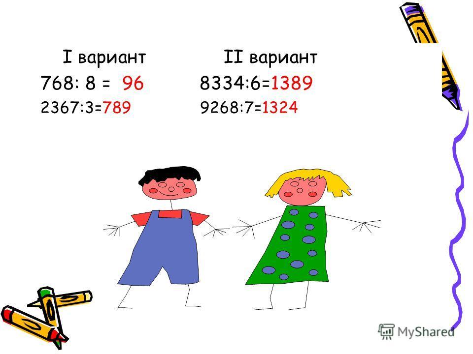 I вариант II вариант 768: 8 = 96 8334:6=1389 2367:3=789 9268:7=1324