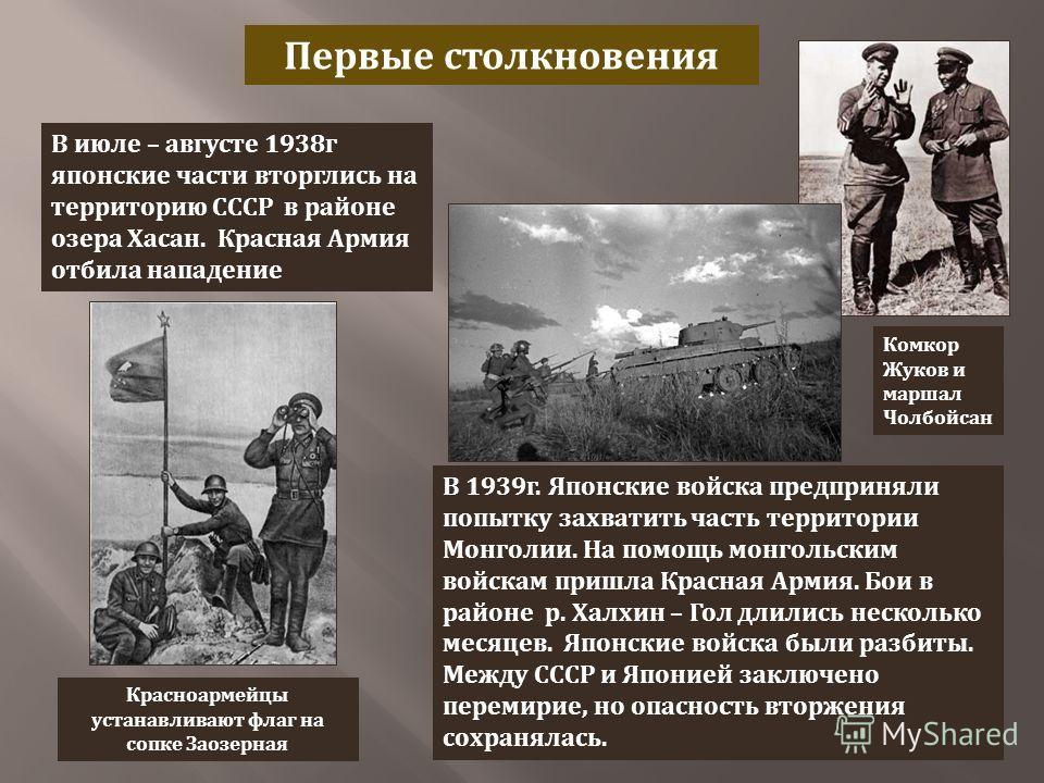 Первые столкновения В июле – августе 1938 г японские части вторглись на территорию СССР в районе озера Хасан. Красная Армия отбила нападение Красноармейцы устанавливают флаг на сопке Заозерная Комкор Жуков и маршал Чолбойсан В 1939 г. Японские войска