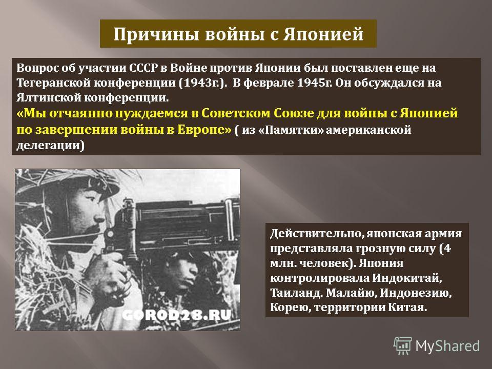 Причины войны с Японией Вопрос об участии СССР в Войне против Японии был поставлен еще на Тегеранской конференции (1943 г.). В феврале 1945 г. Он обсуждался на Ялтинской конференции. « Мы отчаянно нуждаемся в Советском Союзе для войны с Японией по за