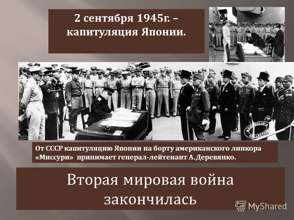 2 сентября 1945 г. – капитуляция Японии. От СССР капитуляцию Японии на борту американского линкора « Миссури » принимает генерал - лейтенант А. Деревянко. Вторая мировая война закончилась