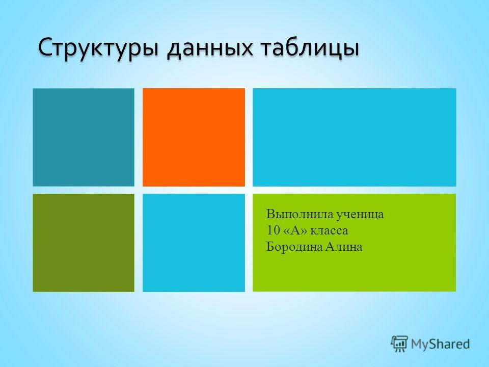 Структуры данных таблицы Выполнила ученица 10 «А» класса Бородина Алина