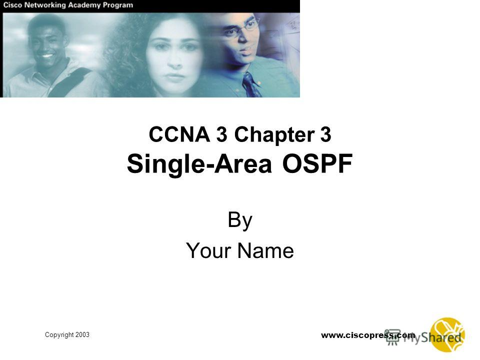 www.ciscopress.com Copyright 2003 CCNA 3 Chapter 3 Single-Area OSPF By Your Name