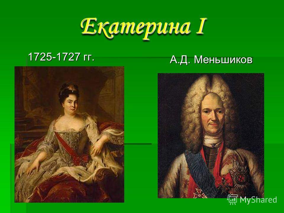 1725-1727 гг. 1725-1727 гг. А.Д. Меньшиков А.Д. Меньшиков Екатерина I