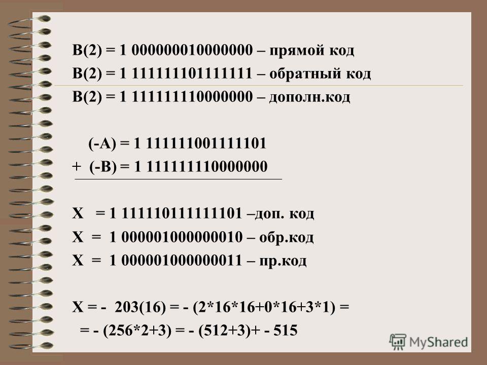 В(2) = 1 000000010000000 – прямой код В(2) = 1 111111101111111 – обратный код В(2) = 1 111111110000000 – дополн.код (-А) = 1 111111001111101 + (-В) = 1 111111110000000 Х = 1 111110111111101 –доп. код Х = 1 000001000000010 – обр.код Х = 1 000001000000