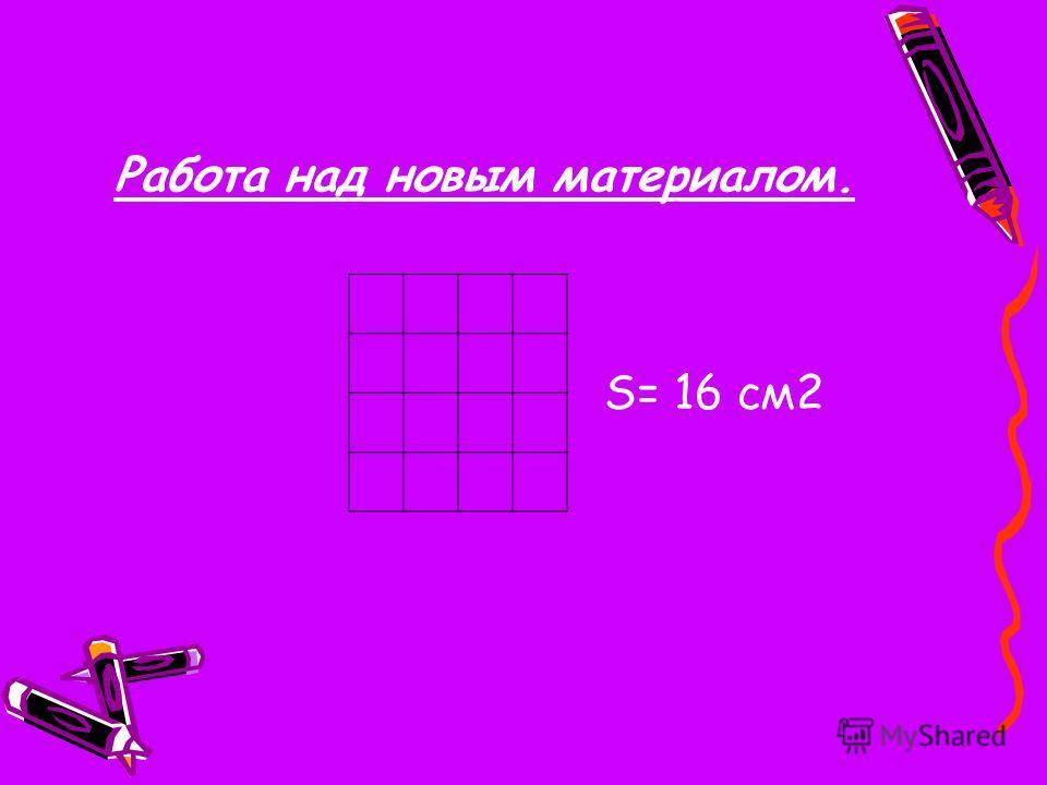 S= 16 см 2 Работа над новым материалом.