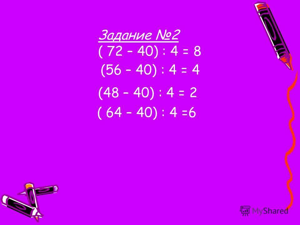 Задание 2 ( 72 – 40) : 4 = 8 (56 – 40) : 4 = 4 (48 – 40) : 4 = 2 ( 64 – 40) : 4 =6