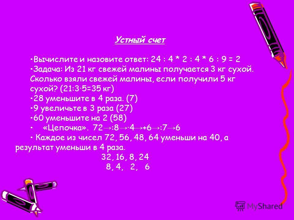 Устный счет Вычислите и назовите ответ: 24 : 4 * 2 : 4 * 6 : 9 = 2 Задача: Из 21 кг свежей малины получается 3 кг сухой. Сколько взяли свежей малины, если получили 5 кг сухой? (21:3·5=35 кг) 28 уменьшите в 4 раза. (7) 9 увеличьте в 3 раза (27) 60 уме