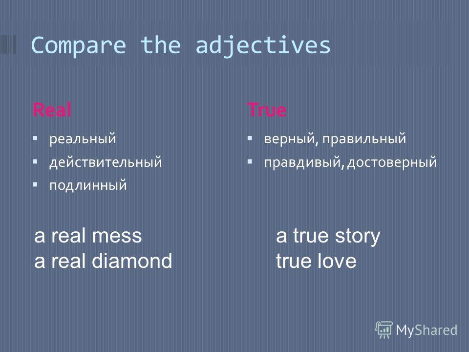 Compare the adjectives RealTrue реальный действительный подлинный верный, правильный правдивый, достоверный a real mess a real diamond a true story true love