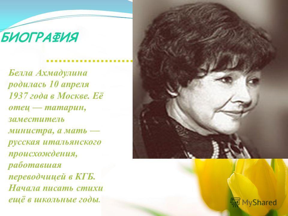 БИОГРАФИЯ Белла Ахмадулина родилась 10 апреля 1937 года в Москве. Её отец татарин, заместитель министра, а мать русская итальянского происхождения, работавшая переводчицей в КГБ. Начала писать стихи ещё в школьные годы.