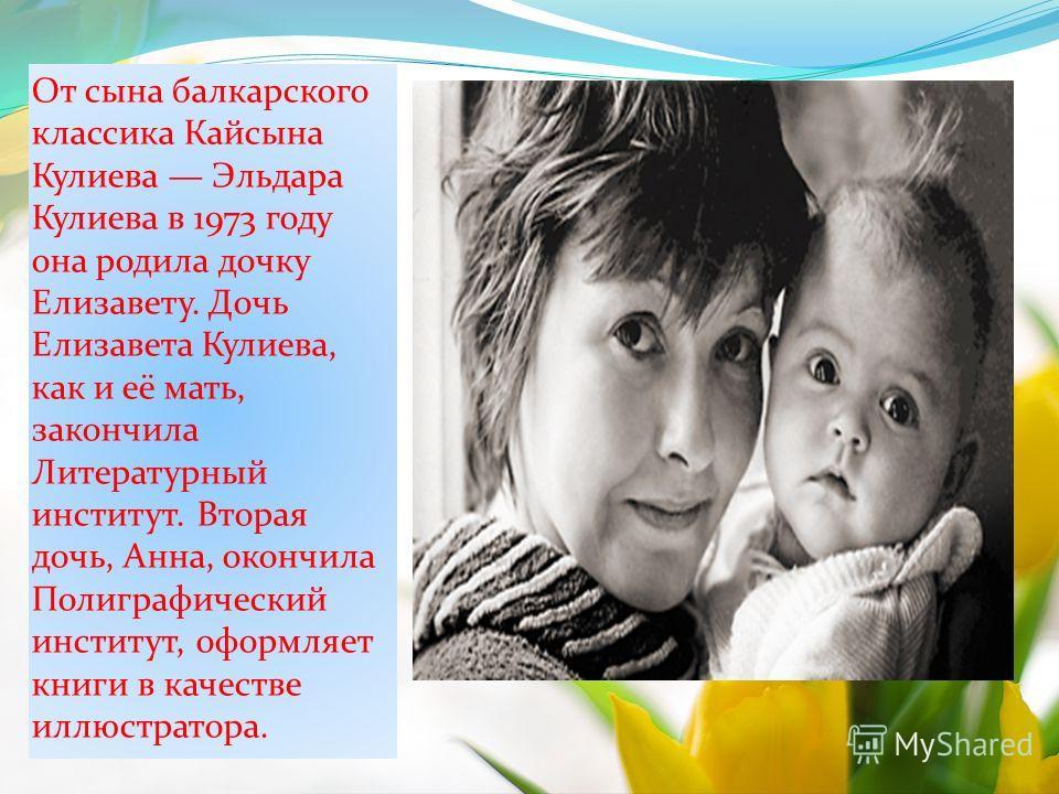 От сына балкарского классика Кайсына Кулиева Эльдара Кулиева в 1973 году она родила дочку Елизавету. Дочь Елизавета Кулиева, как и её мать, закончила Литературный институт. Вторая дочь, Анна, окончила Полиграфический институт, оформляет книги в качес