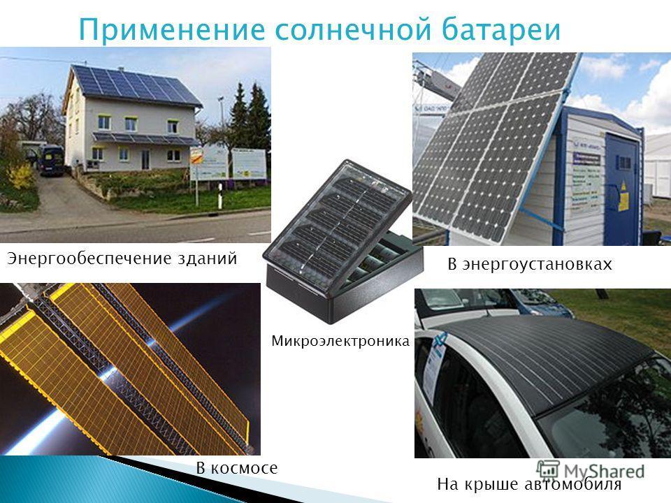 Применение солнечной батареи Энергообеспечение зданий В космосе В энергоустановках На крыше автомобиля Микроэлектроника