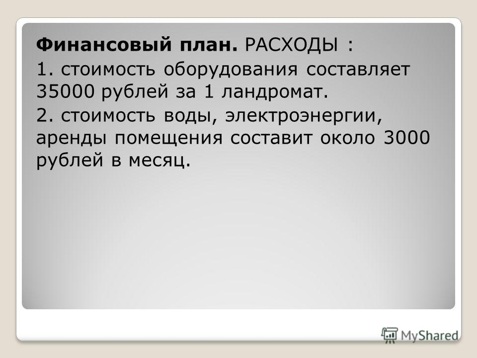 Финансовый план. РАСХОДЫ : 1. стоимость оборудования составляет 35000 рублей за 1 ландромат. 2. стоимость воды, электроэнергии, аренды помещения составит около 3000 рублей в месяц.