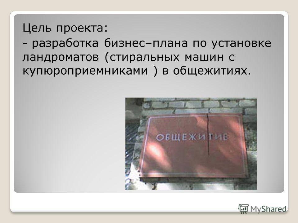 Цель проекта: - разработка бизнес–плана по установке ландроматов (стиральных машин с купюройприемниками ) в общежитиях.