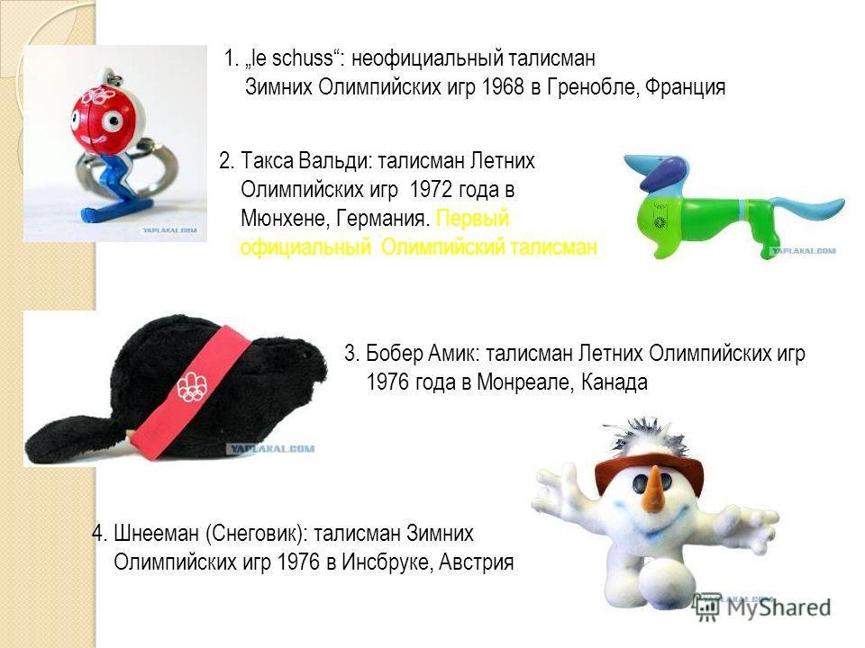 1. le schuss: неофициальный талисман Зимних Олимпийских игр 1968 в Гренобле, Франция 2. Такса Вальди: талисман Летних Олимпийских игр 1972 года в Мюнхене, Германия. Первый официальный Олимпийский талисман 3. Бобер Амик: талисман Летних Олимпийских иг
