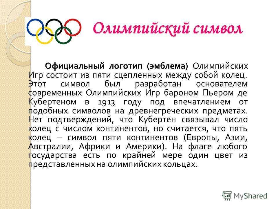 Олимпийский символ Официальный логотип ( эмблема ) Олимпийских Игр состоит из пяти сцепленных между собой колец. Этот символ был разработан основателем современных Олимпийских Игр бароном Пьером де Кубертеном в 1913 году под впечатлением от подобных