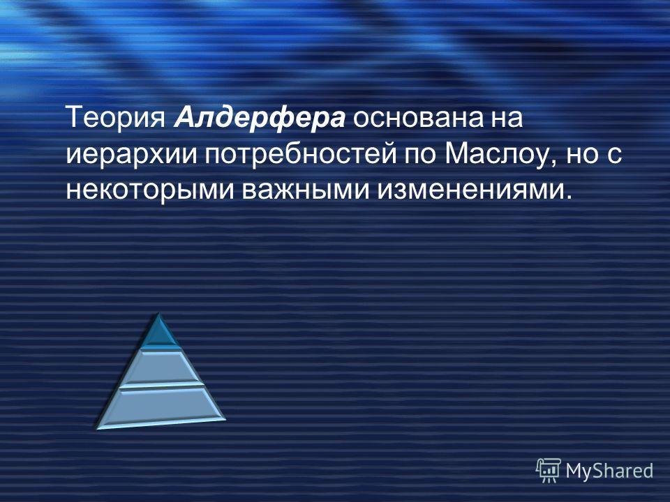 Теория Алдерфера основана на иерархии потребностей по Маслоу, но с некоторыми важными изменениями.