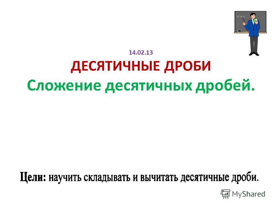 14.02.13 ДЕСЯТИЧНЫЕ ДРОБИ Сложение десятичных дробей.