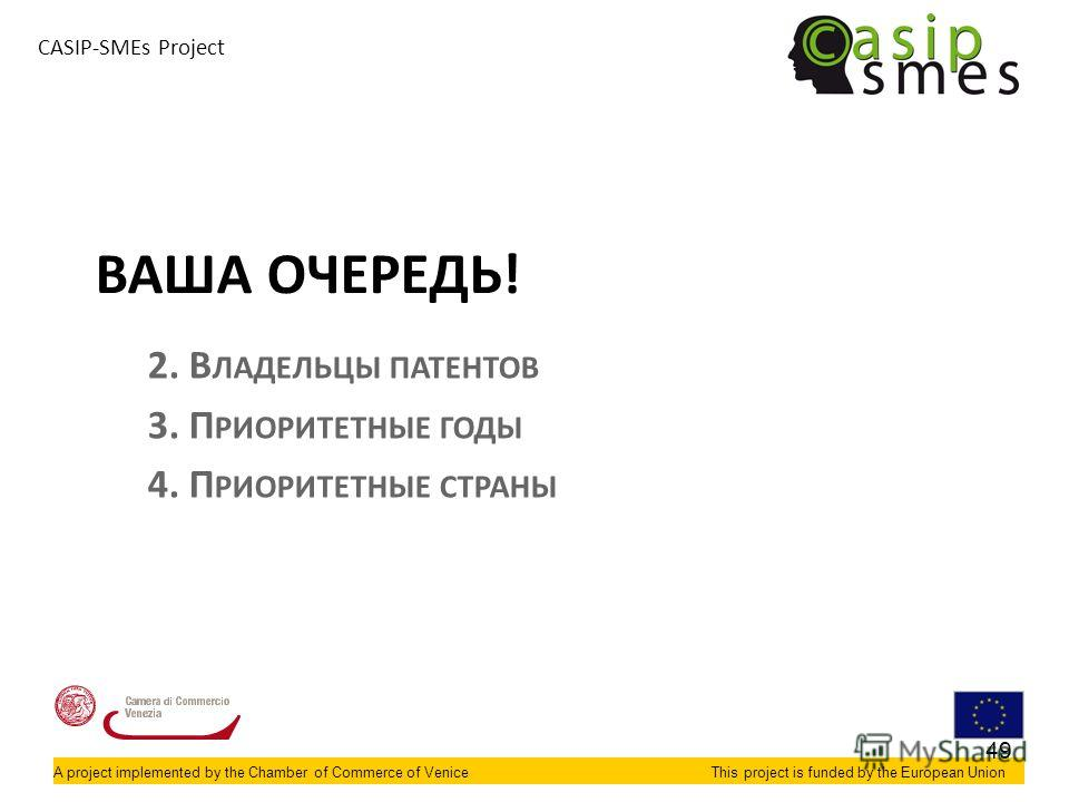 A project implemented by the Chamber of Commerce of VeniceThis project is funded by the European Union CASIP-SMEs Project ВАША ОЧЕРЕДЬ! 2. В ЛАДЕЛЬЦЫ ПАТЕНТОВ 3. П РИОРИТЕТНЫЕ ГОДЫ 4. П РИОРИТЕТНЫЕ СТРАНЫ 49