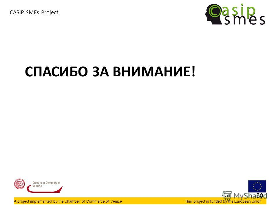 A project implemented by the Chamber of Commerce of VeniceThis project is funded by the European Union CASIP-SMEs Project СПАСИБО ЗА ВНИМАНИЕ! 50
