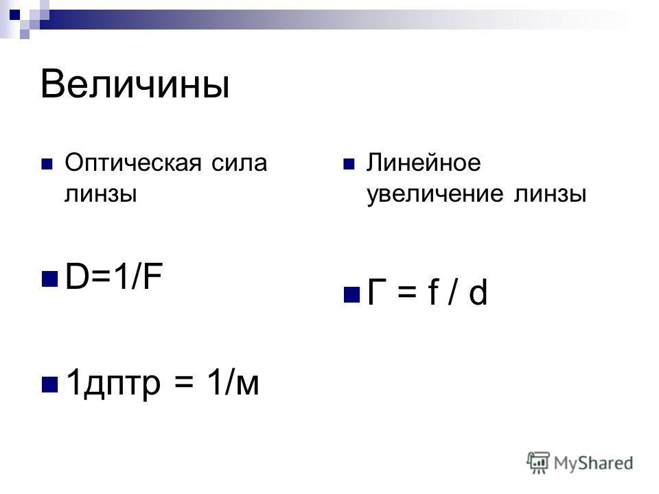 Величины Оптическая сила линзы D=1/F 1 дптр = 1/м Линейное увеличение линзы Г = f / d