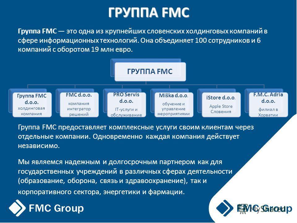 ГРУППА FMC Группа FMC это одна из крупнейших словенских холдинговых компаний в сфере информационных технологий. Она объединяет 100 сотрудников и 6 компаний с оборотом 19 млн евро. Группа FMC предоставляет комплексные услуги своим клиентам через отдел