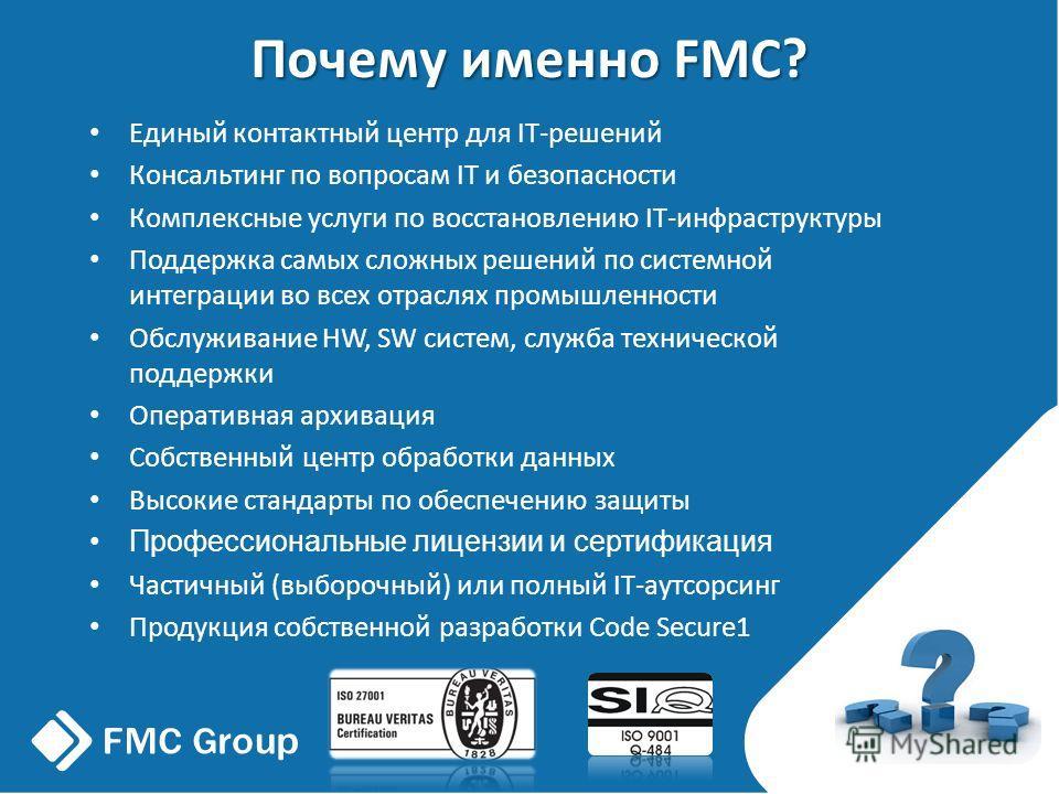 Почему именно FMC? Единый контактный центр для IT-решений Консальтинг по вопросам IT и безопасности Комплексные услуги по восстановлению IT-инфраструктуры Поддержка самых сложных решений по системной интеграции во всех отраслях промышленности Обслужи