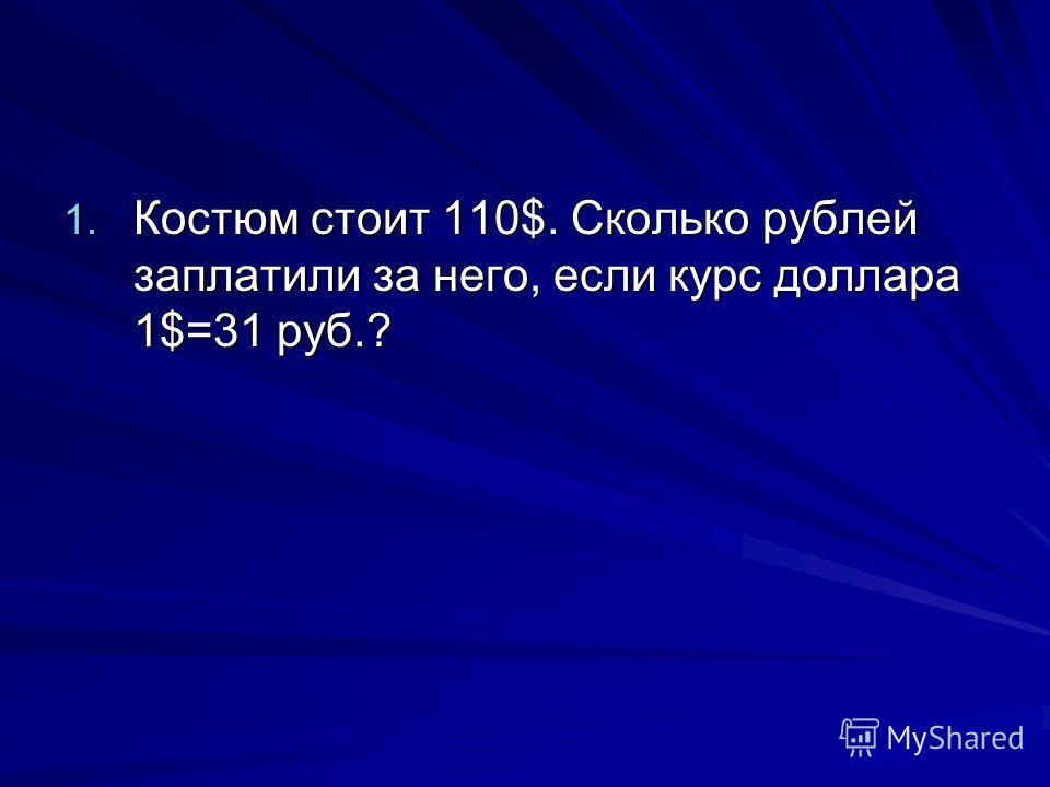 1. Костюм стоит 110$. Сколько рублей заплатили за него, если курс доллара 1$=31 руб.?