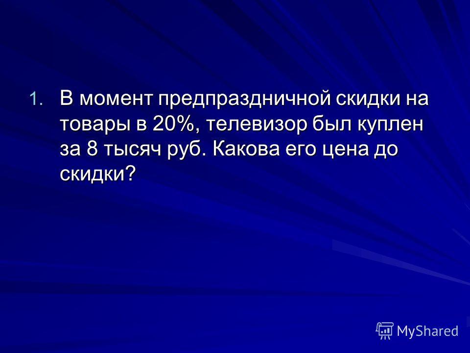 1. В момент предпраздничной скидки на товары в 20%, телевизор был куплен за 8 тысяч руб. Какова его цена до скидки?