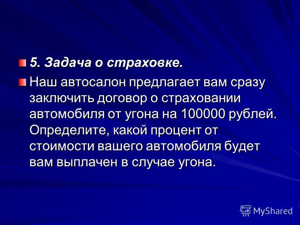 5. Задача о страховке. Наш автосалон предлагает вам сразу заключить договор о страховании автомобиля от угона на 100000 рублей. Определите, какой процент от стоимости вашего автомобиля будет вам выплачен в случае угона.