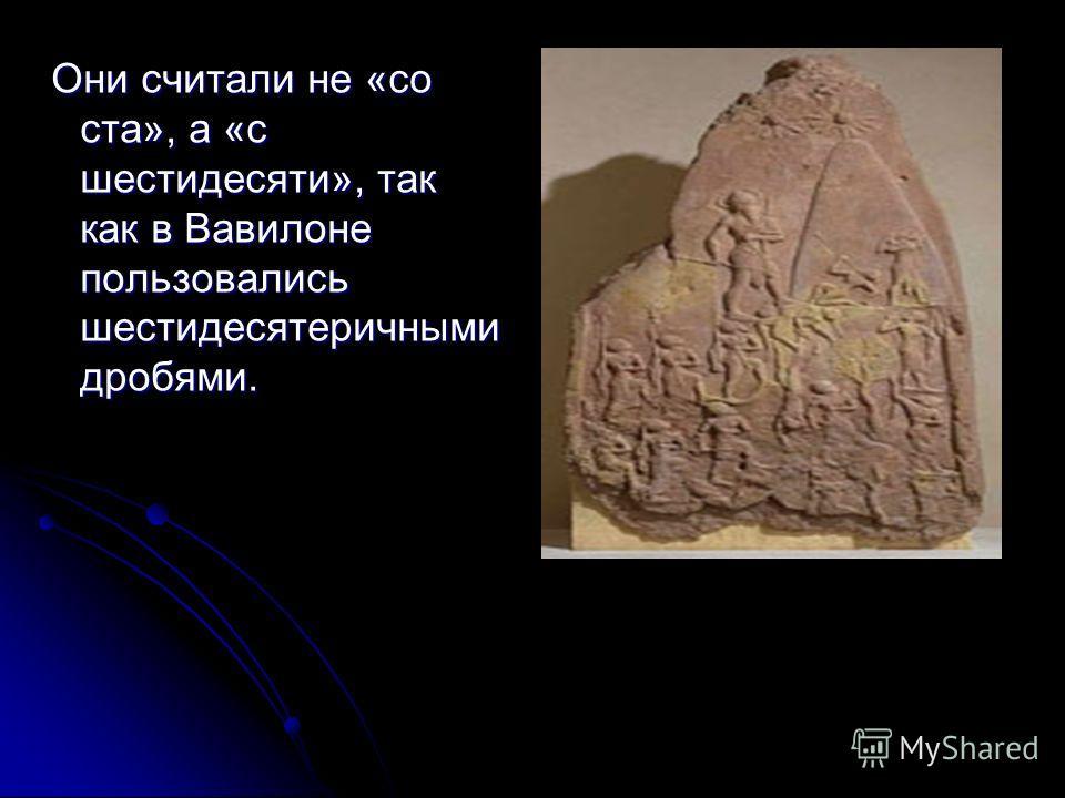 Они считали не «со ста», а «с шестидесяти», так как в Вавилоне пользовались шестидесятеричными дробями. Они считали не «со ста», а «с шестидесяти», так как в Вавилоне пользовались шестидесятеричными дробями.
