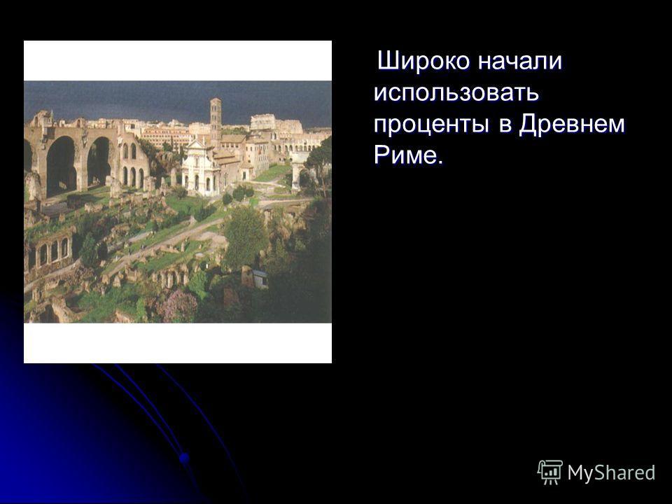 Широко начали использовать проценты в Древнем Риме. Широко начали использовать проценты в Древнем Риме.