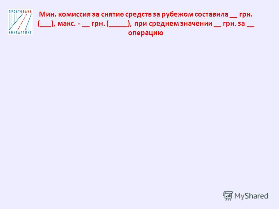 Мин. комиссия за снятие средств за рубежом составила __ грн. (___), макс. - __ грн. (_____), при среднем значении __ грн. за __ операцию