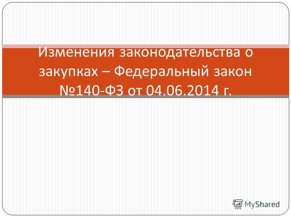 Изменения законодательства о закупках – Федеральный закон 140- ФЗ от 04.06.2014 г.