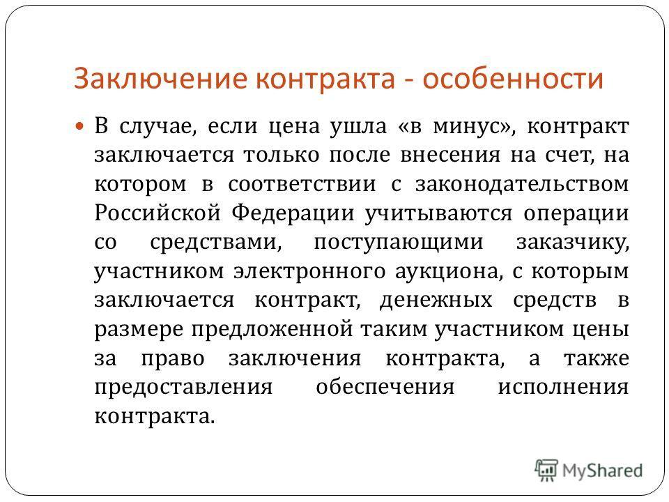 Заключение контракта - особенности В случае, если цена ушла « в минус », контракт заключается только после внесения на счет, на котором в соответствии с законодательством Российской Федерации учитываются операции со средствами, поступающими заказчику