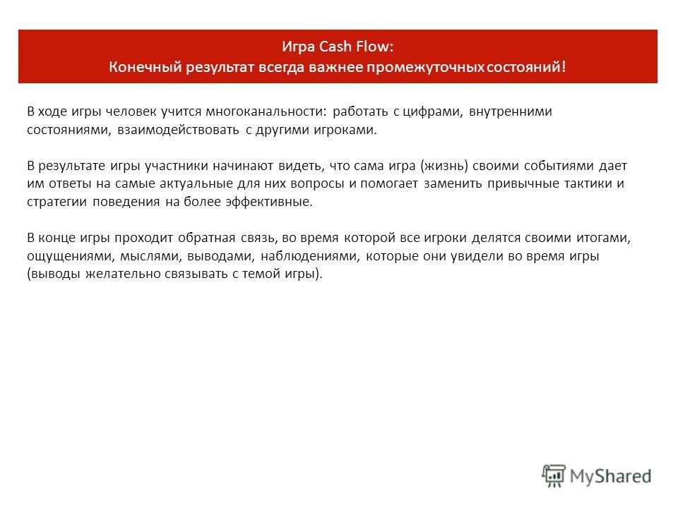 Игра Cash Flow: Конечный результат всегда важнее промежуточных состояний! В ходе игры человек учится многоканальности: работать с цифрами, внутренними состояниями, взаимодействовать с другими игроками. В результате игры участники начинают видеть, что