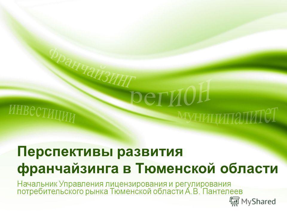 Перспективы развития франчайзинга в Тюменской области Начальник Управления лицензирования и регулирования потребительского рынка Тюменской области А.В. Пантелеев