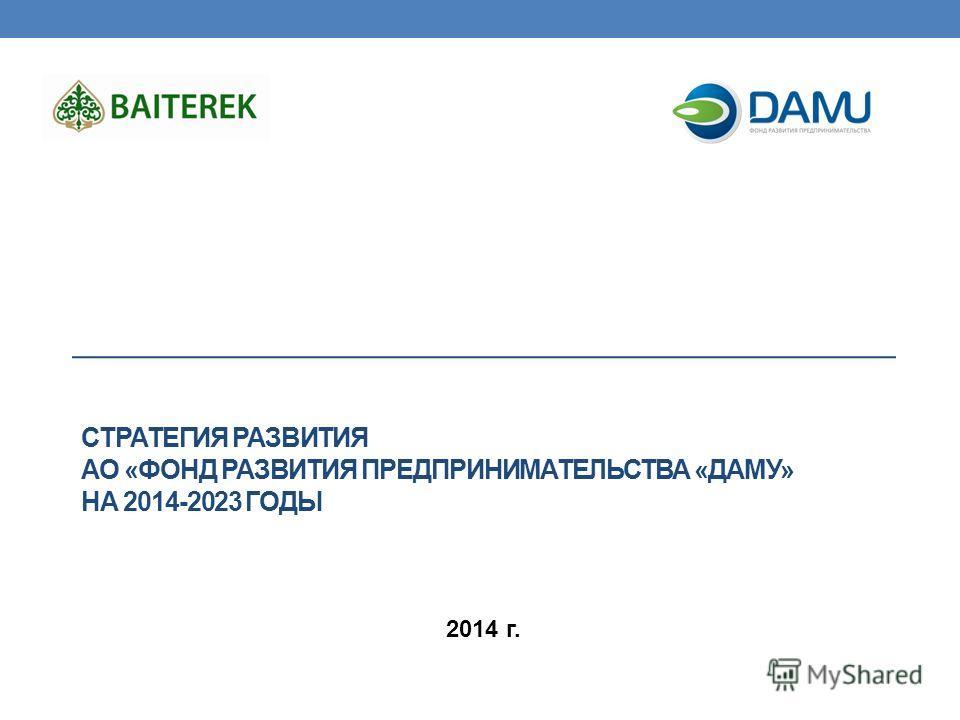 СТРАТЕГИЯ РАЗВИТИЯ АО «ФОНД РАЗВИТИЯ ПРЕДПРИНИМАТЕЛЬСТВА «ДАМУ» НА 2014-2023 ГОДЫ 2014 г.