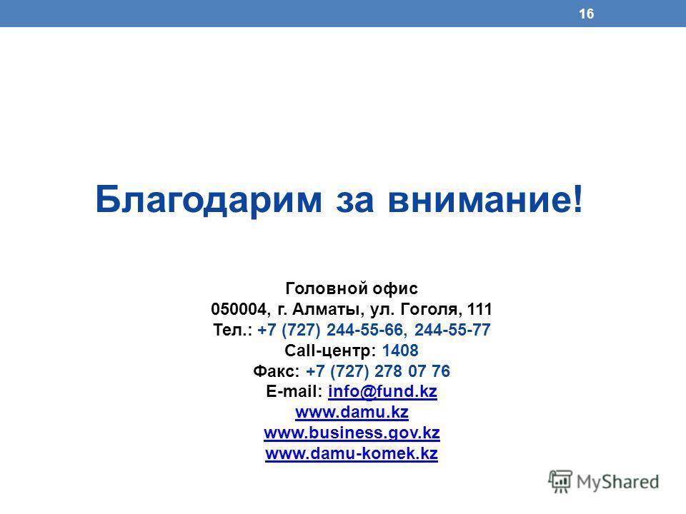 16 Благодарим за внимание! Головной офис 050004, г. Алматы, ул. Гоголя, 111 Тел.: +7 (727) 244-55-66, 244-55-77 Call-центр: 1408 Факс: +7 (727) 278 07 76 E-mail: info@fund.kzinfo@fund.kz www.damu.kz www.business.gov.kz www.damu-komek.kz