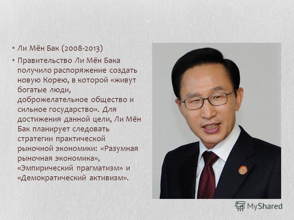 Ли Мён Бак (2008-2013) Правительство Ли Мён Бака получило распоряжение создать новую Корею, в которой «живут богатые люди, доброжелательное общество и сильное государство». Для достижения данной цели, Ли Мён Бак планирует следовать стратегии практиче
