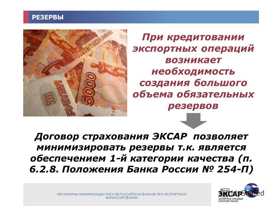 РЕЗЕРВЫ При кредитовании экспортных операций возникает необходимость создания большого объема обязательных резервов Договор страхования ЭКСАР позволяет минимизировать резервы т.к. является обеспечением 1-й категории качества (п. 6.2.8. Положения Банк