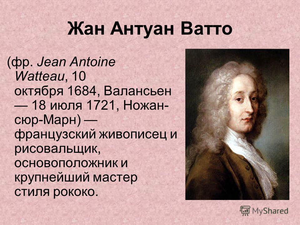 Жан Антуан Ватто (фр. Jean Antoine Watteau, 10 октября 1684, Валансьен 18 июля 1721, Ножан- сюр-Марн) французский живописец и рисовальщик, основоположник и крупнейший мастер стиля рококо.
