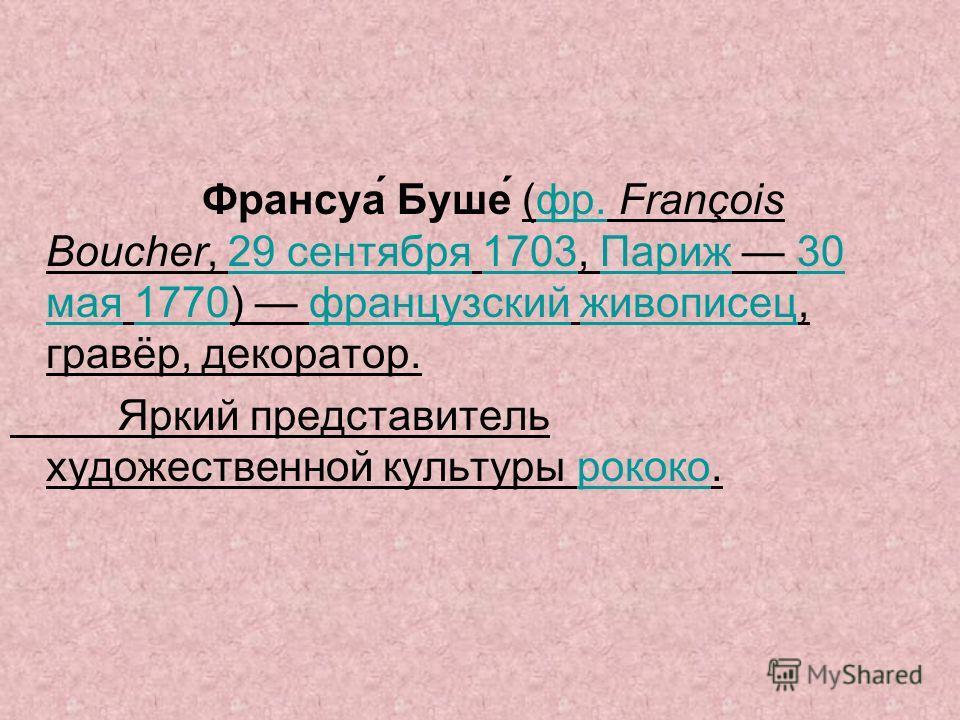 Франсуа́ Буше́ (фр. François Boucher, 29 сентября 1703, Париж 30 мая 1770) французский живописец, гравёр, декоратор.фр.29 сентября 1703Париж 30 мая 1770 французский живописец Яркий представитель художественной культуры рококо.рококо