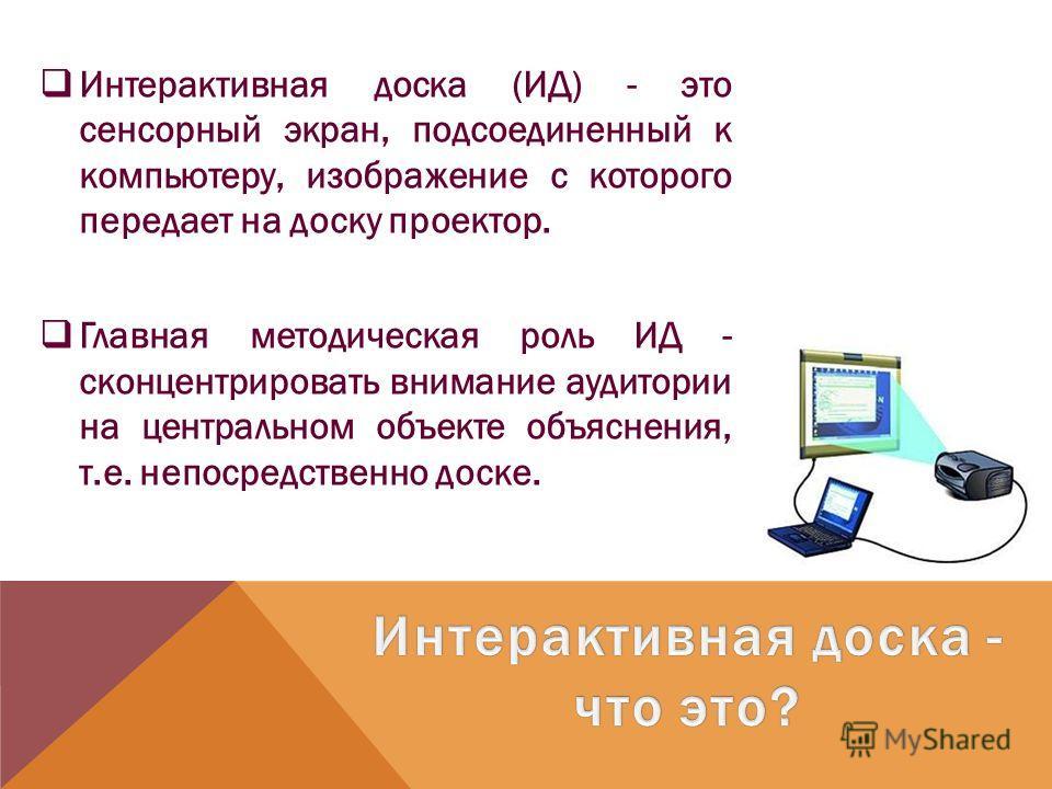 Интерактивная доска (ИД) - это сенсорный экран, подсоединенный к компьютеру, изображение с которого передает на доску проектор. Главная методическая роль ИД - сконцентрировать внимание аудитории на центральном объекте объяснения, т.е. непосредственно