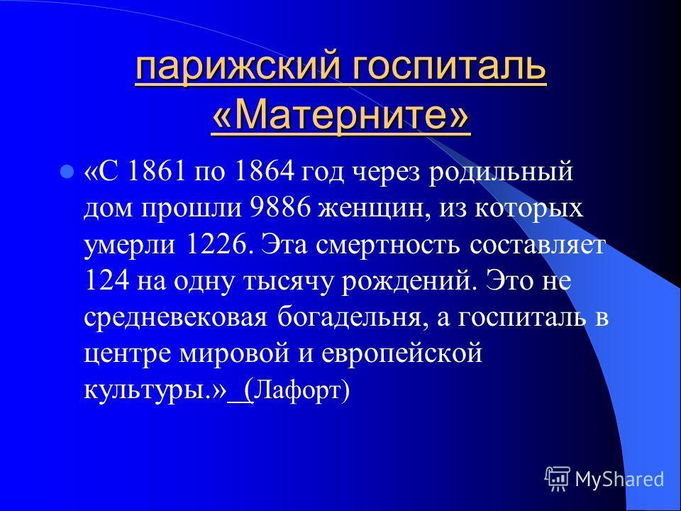 парижский госпиталь «Матерните» «С 1861 по 1864 год через родильный дом прошли 9886 женщин, из которых умерли 1226. Эта смертность составляет 124 на одну тысячу рождений. Это не средневековая богадельня, а госпиталь в центре мировой и европейской кул