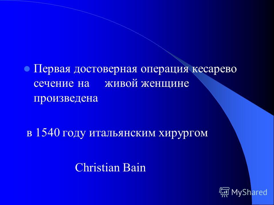 Первая достоверная операция кесарево сечение на живой женщине произведена в 1540 году итальянским хирургом Christian Bain