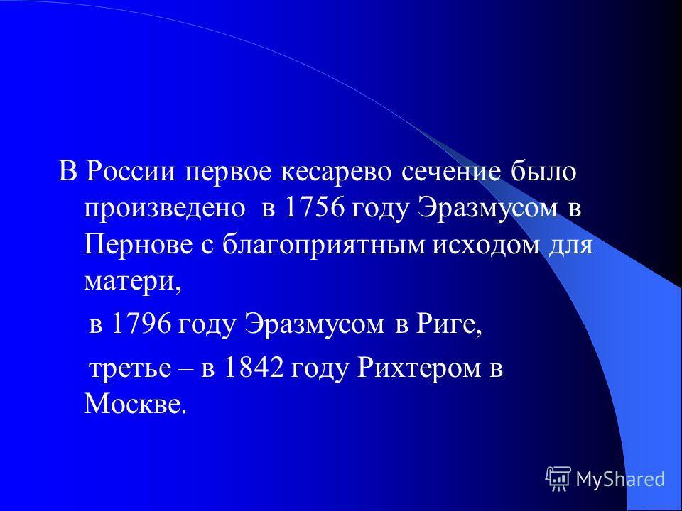 В России первое кесарево сечение было произведено в 1756 году Эразмусом в Пернове с благоприятным исходом для матери, в 1796 году Эразмусом в Риге, третье – в 1842 году Рихтером в Москве.