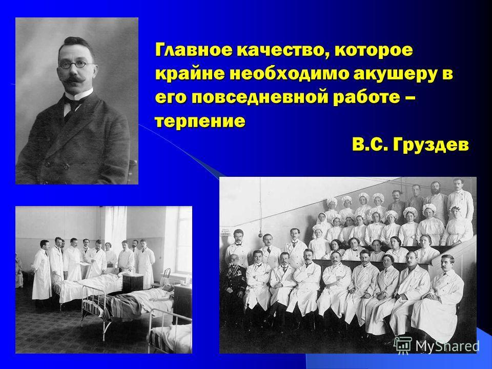 Главное качество, которое крайне необходимо акушеру в его повседневной работе – терпение В.С. Груздев