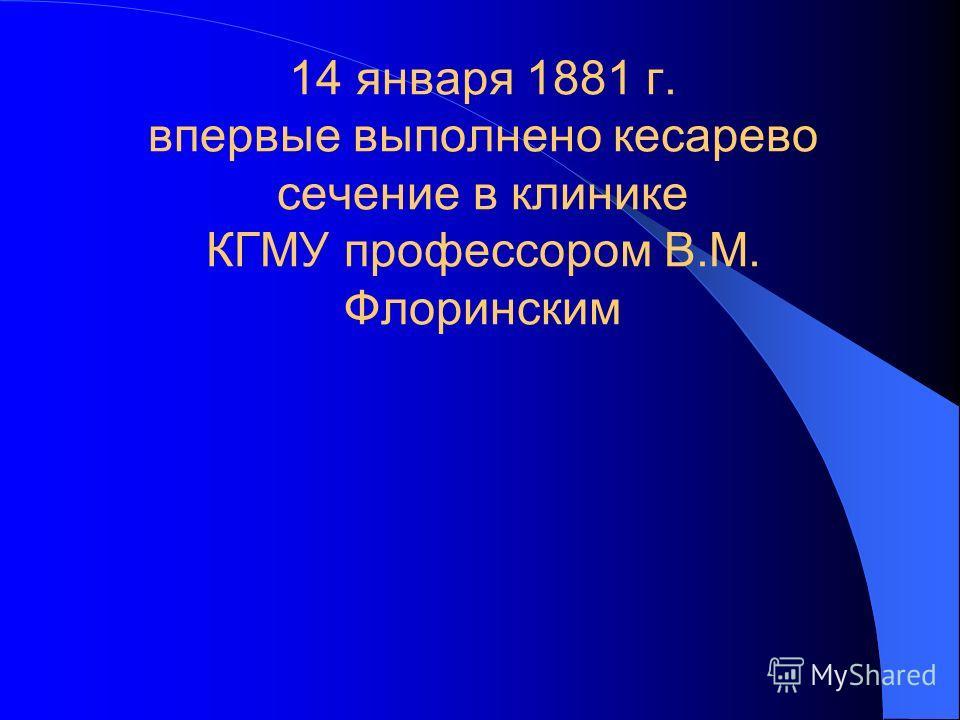 14 января 1881 г. впервые выполнено кесарево сечение в клинике КГМУ профессором В.М. Флоринским